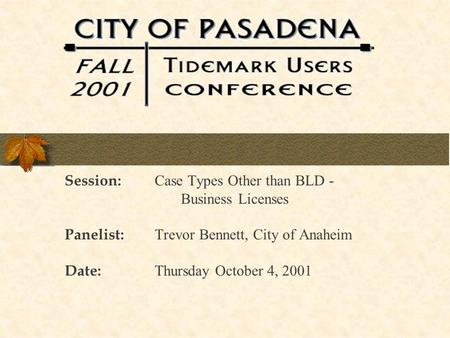 Session: Case Types Other than BLD - Business Licenses Panelist: Trevor Bennett, City of Anaheim Date: Thursday October 4, 2001.