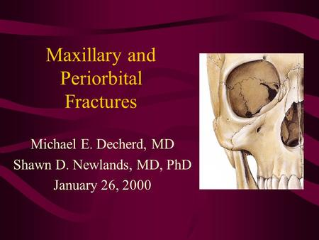 Maxillary and Periorbital Fractures Michael E. Decherd, MD Shawn D. Newlands, MD, PhD January 26, 2000.