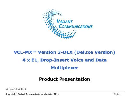 Slide 1Copyright : Valiant Communications Limited. - 2013 VCL-MX Version 3-DLX (Deluxe Version) VCL-MX™ Version 3-DLX (Deluxe Version) 4 x E1, Drop-Insert.