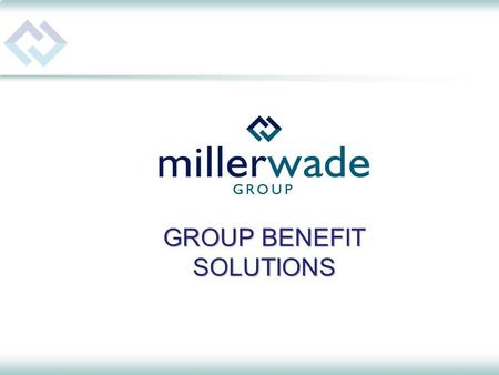 GROUP BENEFIT SOLUTIONS. MillerWade – The Company Specializing in: Group Benefit & Insurance Plans Administrative Services Retirement Plans Financial.