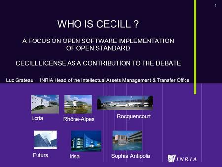 1 Futurs Loria Rocquencourt Sophia Antipolis Irisa Rhône-Alpes WHO IS CECILL ? A FOCUS ON OPEN SOFTWARE IMPLEMENTATION OF OPEN STANDARD CECILL LICENSE.