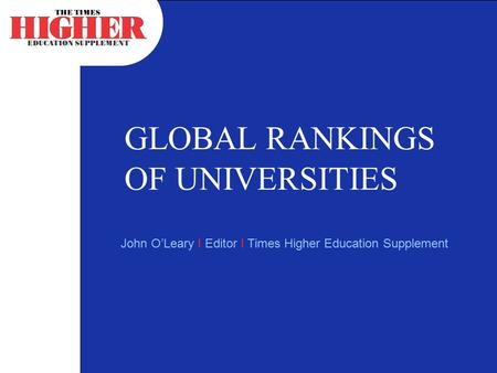 GLOBAL RANKINGS OF UNIVERSITIES John O'Leary I Editor I Times Higher Education Supplement.
