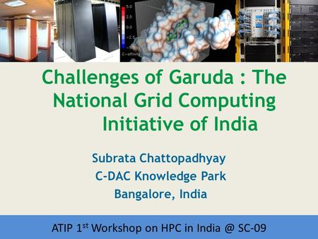 Workshop on HPC in India Challenges of Garuda : The National Grid Computing Initiative of India Subrata Chattopadhyay C-DAC Knowledge Park Bangalore, India.