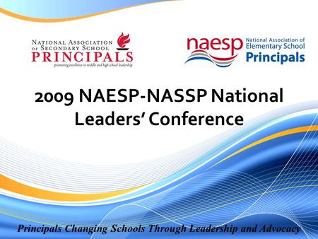 Principals Changing Schools Through Leadership and Advocacy 2009 NAESP-NASSP National Leaders' Conference.