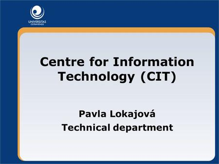 Centre for Information Technology (CIT) Pavla Lokajová Technical department.
