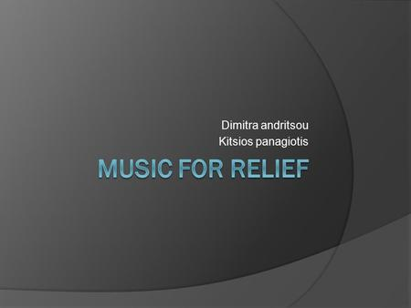 Dimitra andritsou Kitsios panagiotis. What is MUSIC FOR RELIEF?  Music for Relief is artists, music industry professionals, and fans working together.