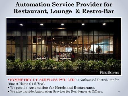 "Automation Service Provider for Restaurant, Lounge & Restro-Bar  SYMMETRIC I.T. SERVICES PVT. LTD. is Authorised Distributor for ""Smart Home G4 (USA)""."