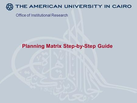 Planning Matrix Step-by-Step Guide Office of Institutional Research.