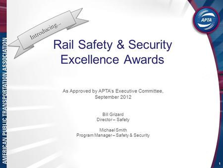 Rail Safety & Security Excellence Awards 1 As Approved by APTA's Executive Committee, September 2012 Bill Grizard Director – Safety Michael Smith Program.