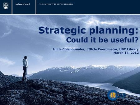 Strategic planning: Could it be useful? Hilde Colenbrander, cIRcle Coordinator, UBC Library March 14, 2012.
