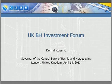 UK BH Investment Forum Kemal Kozarić Governor of the Central Bank of Bosnia and Herzegovina London, United Kingdom, April 18, 2013.