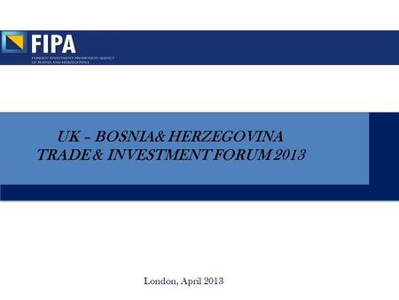 London, April 2013 UK – BOSNIA& HERZEGOVINA TRADE & INVESTMENT FORUM 2013.