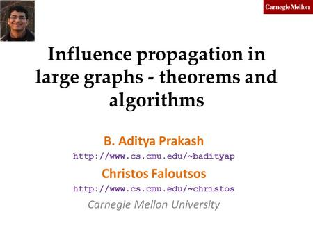 Influence propagation in large graphs - theorems and algorithms B. Aditya Prakash  Christos Faloutsos