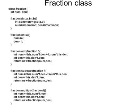 Fraction class class fraction { int num, den; fraction (int a, int b){ int common = gcd(a,b); num=a/common; den=b/common; } fraction (int a){ num=a; den=1;