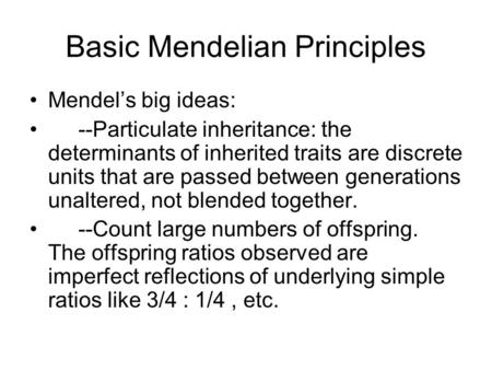 Basic Mendelian Principles Mendel's big ideas: --Particulate inheritance: the determinants of inherited traits are discrete units that are passed between.