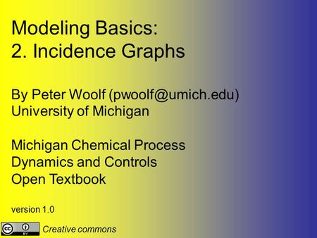 Modeling Basics: 2. Incidence Graphs By Peter Woolf University of Michigan Michigan Chemical Process Dynamics and Controls Open Textbook.