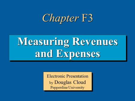 3-1 Measuring Revenues and Expenses Electronic Presentation by Douglas Cloud Pepperdine University Chapter F3.