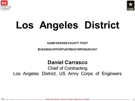 Deeds Not Words: Relevant, Ready, Responsive, Reliable US Army Corps of Engineers ® Los Angeles District SAME February 15, 2007 11:30 am 1 Los Angeles.