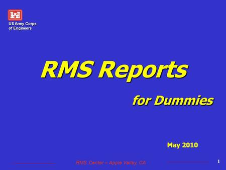 US Army Corps of Engineers RMS Center – Apple Valley, CA 1 RMS Reports for Dummies May 2010.