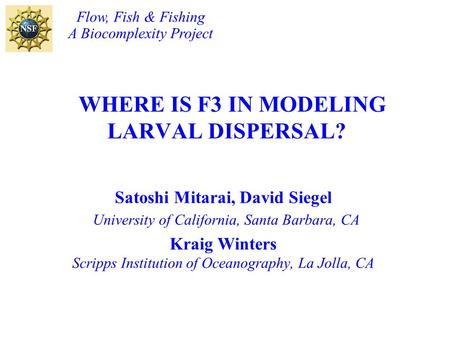 WHERE IS F3 IN MODELING LARVAL DISPERSAL? Satoshi Mitarai, David Siegel University of California, Santa Barbara, CA Kraig Winters Scripps Institution of.
