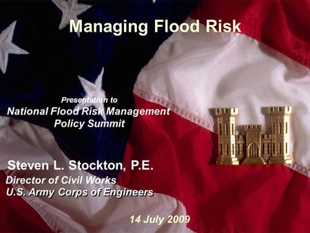 Slide1 Managing Flood Risk U.S. Army Corps of Engineers Steven L. Stockton, P.E. Director of Civil Works U.S. Army Corps of Engineers 14 July 2009 Presentation.