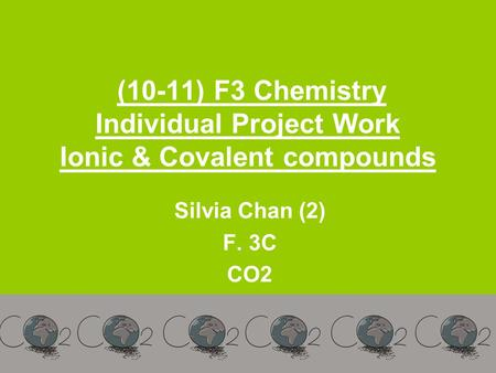 (10-11) F3 Chemistry Individual Project Work Ionic & Covalent compounds Silvia Chan (2) F. 3C CO2.