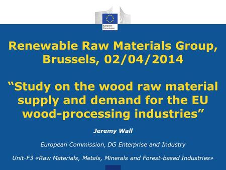 "Renewable Raw Materials Group, Brussels, 02/04/2014 ""Study on the wood raw material supply and demand for the EU wood-processing industries"" Jeremy Wall."