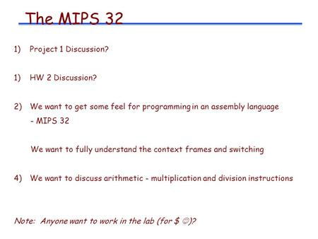 The MIPS 32 1)Project 1 Discussion? 1)HW 2 Discussion? 2)We want to get some feel for programming in an assembly language - MIPS 32 We want to fully understand.