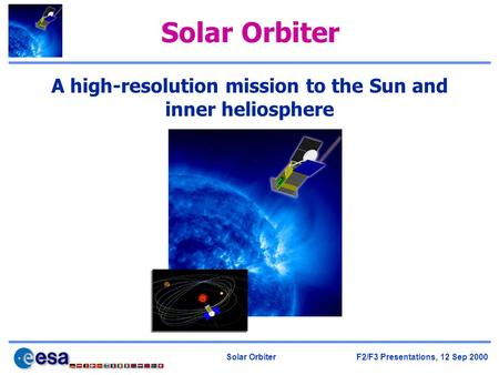 Solar Orbiter F2/F3 Presentations, 12 Sep 2000 Solar Orbiter A high-resolution mission to the Sun and inner heliosphere.