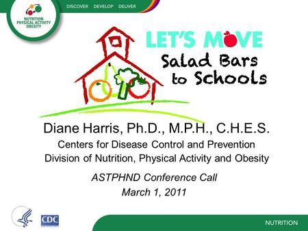 Diane Harris, Ph.D., M.P.H., C.H.E.S. Centers for Disease Control and Prevention Division of Nutrition, Physical Activity and Obesity ASTPHND Conference.