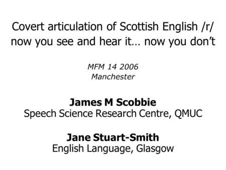 Covert articulation of Scottish English /r/ now you see and hear it… now you don't MFM 14 2006 Manchester James M Scobbie Speech Science Research Centre,