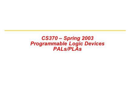 CS370 – Spring 2003 Programmable Logic Devices PALs/PLAs.