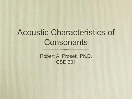 Acoustic Characteristics of Consonants Robert A. Prosek, Ph.D. CSD 301 Robert A. Prosek, Ph.D. CSD 301.