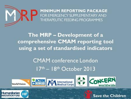 The MRP – Development of a comprehensive CMAM reporting tool using a set of standardised indicators CMAM conference London 17 th – 18 th October 2013.