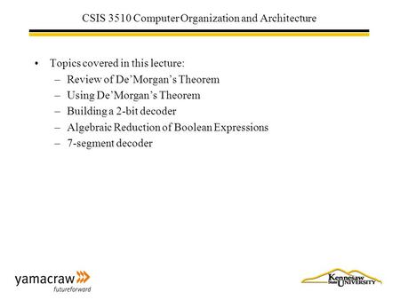 CSIS 3510 Computer Organization and Architecture Topics covered in this lecture: –Review of De'Morgan's Theorem –Using De'Morgan's Theorem –Building a.