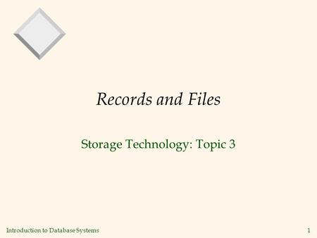 Introduction to Database Systems1 Records and Files Storage Technology: Topic 3.
