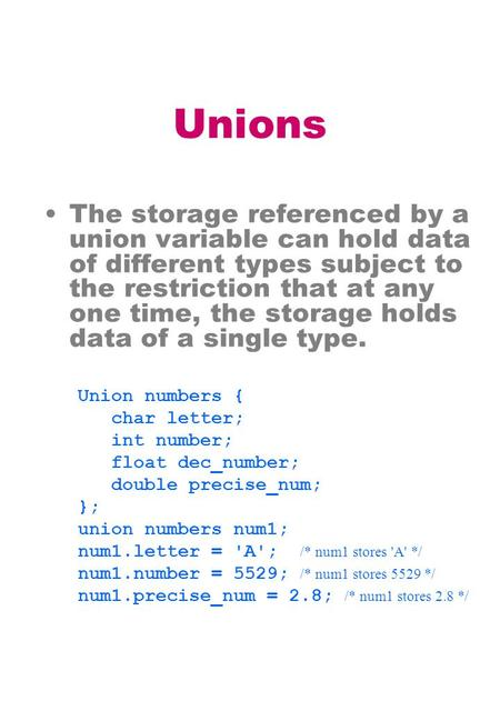Unions The storage referenced by a union variable can hold data of different types subject to the restriction that at any one time, the storage holds data.