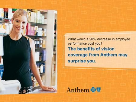 What would a 20% decrease in employee performance cost you? The benefits of vision coverage from Anthem may surprise you.