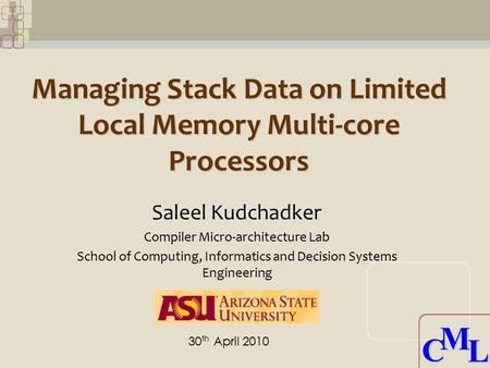 CML CML Managing Stack Data on Limited Local Memory Multi-core Processors Saleel Kudchadker Compiler Micro-architecture Lab School of Computing, Informatics.
