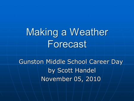 Making a Weather Forecast Gunston Middle School Career Day by Scott Handel by Scott Handel November 05, 2010.