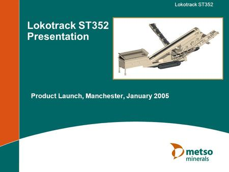 Lokotrack ST352 Lokotrack ST352 Presentation Product Launch, Manchester, January 2005.