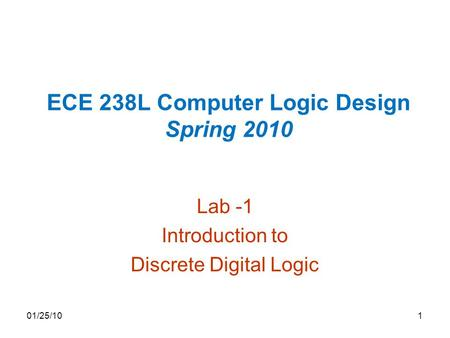 ECE 238L Computer Logic Design Spring 2010 Lab -1 Introduction to Discrete Digital Logic 01/25/101.