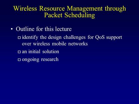 Wireless Resource Management through Packet Scheduling Outline for this lecture o identify the design challenges for QoS support over wireless mobile networks.