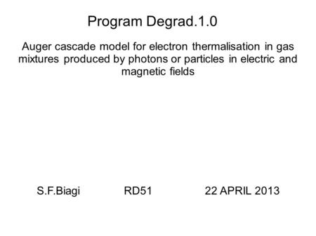 Program Degrad.1.0 Auger cascade model for electron thermalisation in gas mixtures produced by photons or particles in electric and magnetic fields S.F.Biagi.