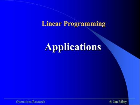 ___________________________________________________________________________ Operations Research  Jan Fábry Applications Linear Programming.