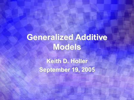 Generalized Additive Models Keith D. Holler September 19, 2005 Keith D. Holler September 19, 2005.