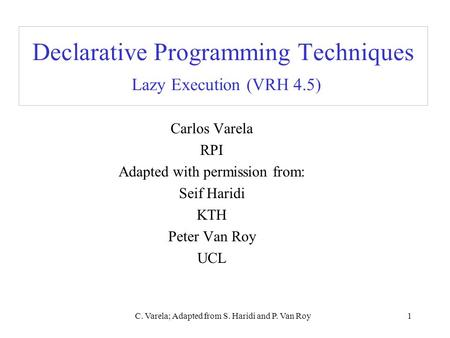 C. Varela; Adapted from S. Haridi and P. Van Roy1 Declarative Programming Techniques Lazy Execution (VRH 4.5) Carlos Varela RPI Adapted with permission.