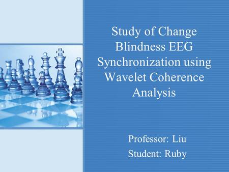 Study of Change Blindness EEG Synchronization using Wavelet Coherence Analysis Professor: Liu Student: Ruby.