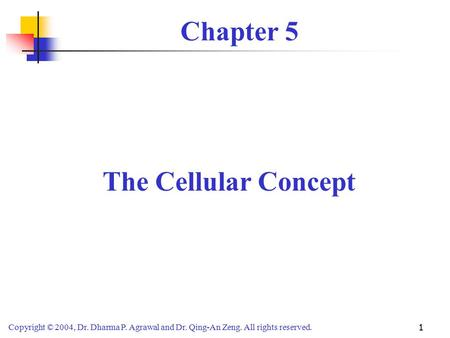 Copyright © 2004, Dr. Dharma P. Agrawal and Dr. Qing-An Zeng. All rights reserved. 1 Chapter 5 The Cellular Concept.