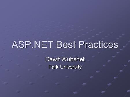 ASP.NET Best Practices Dawit Wubshet Park University.